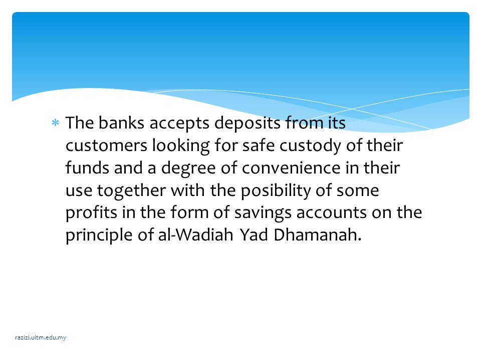 The banks accepts deposits from its customers looking for safe custody of their funds and a degree of convenience in their use together with the posibility of some profits in the form of savings accounts on the principle of al-Wadiah Yad Dhamanah.