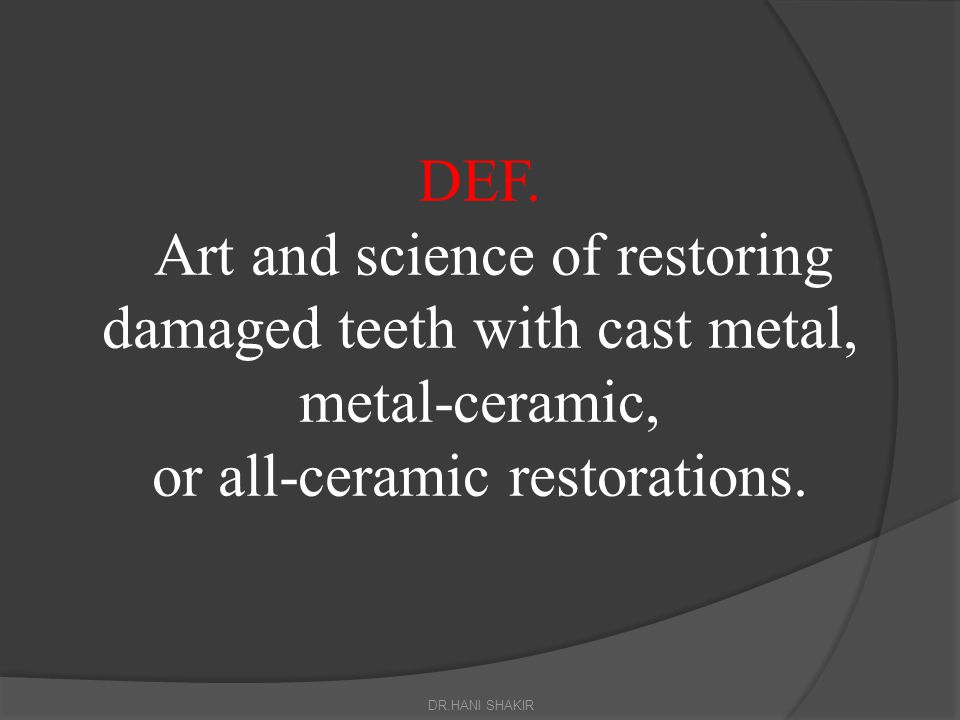 DEF. Art and science of restoring damaged teeth with cast metal, metal-ceramic, or all-ceramic restorations.