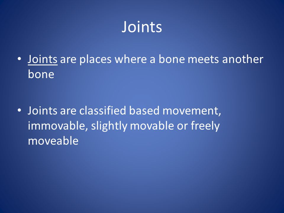 Joints Joints are places where a bone meets another bone