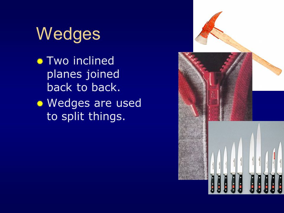 Wedges Two inclined planes joined back to back.