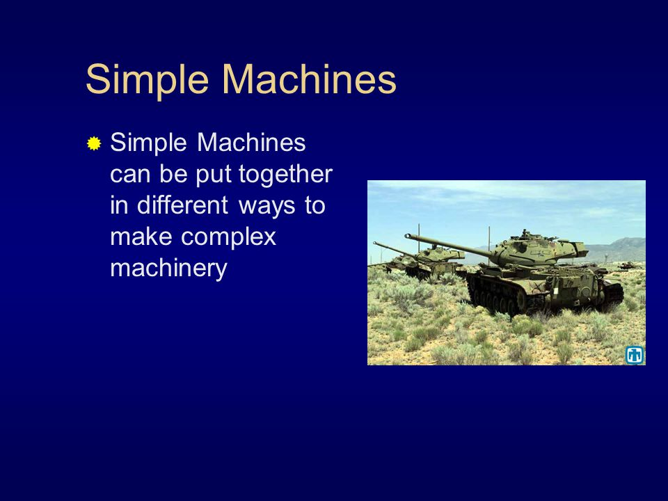 Simple Machines Simple Machines can be put together in different ways to make complex machinery