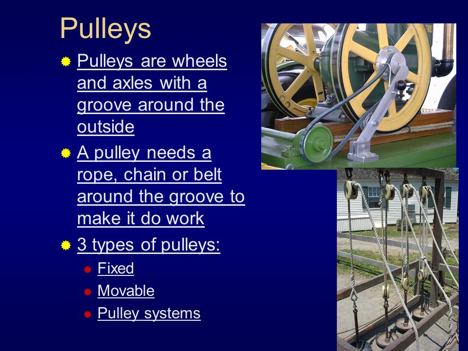 Pulleys Pulleys are wheels and axles with a groove around the outside