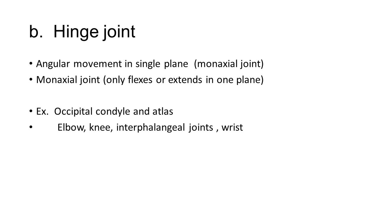 b. Hinge joint Angular movement in single plane (monaxial joint)