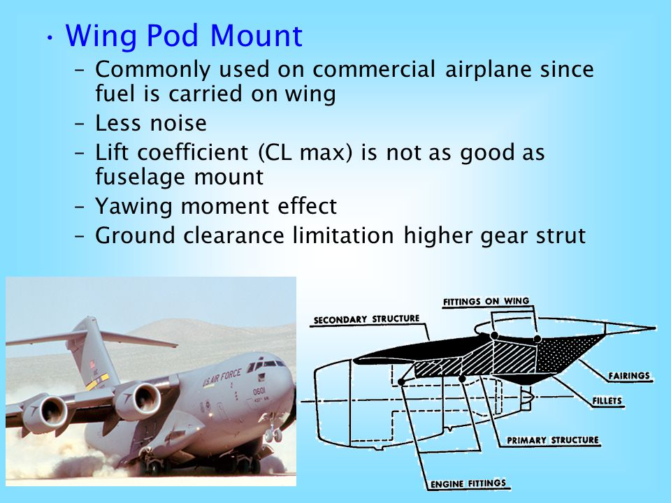 Wing Pod Mount Commonly used on commercial airplane since fuel is carried on wing. Less noise.