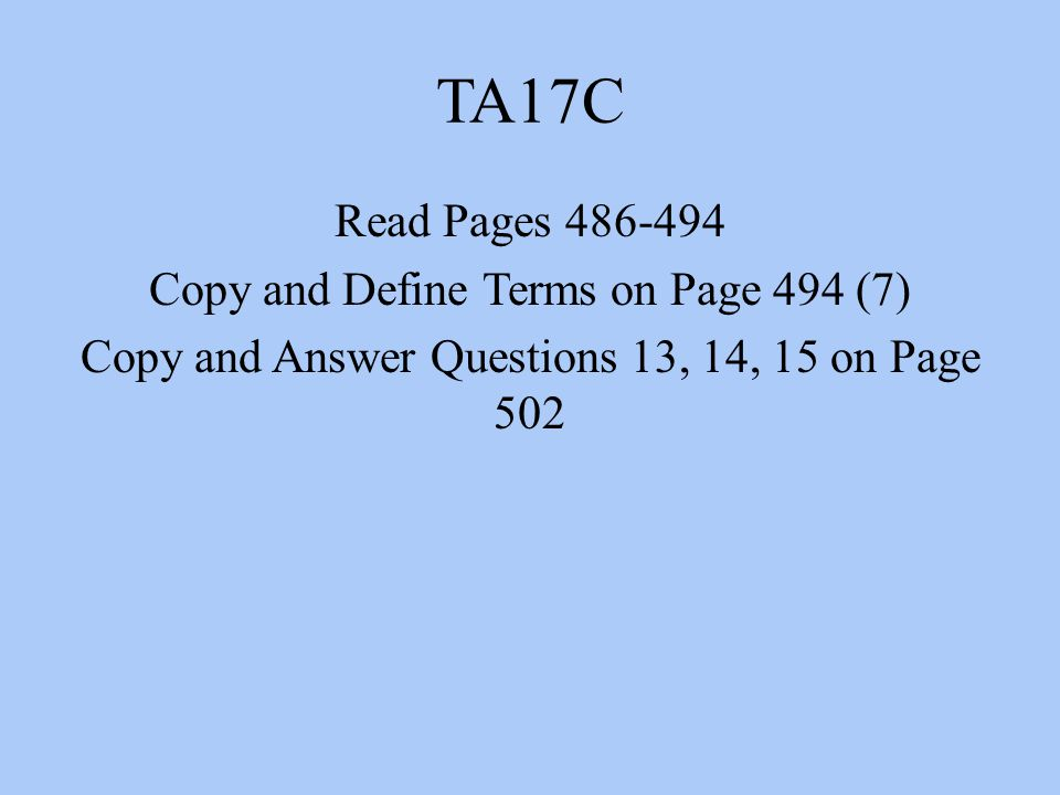 TA17C Read Pages 486-494 Copy and Define Terms on Page 494 (7) Copy and Answer Questions 13, 14, 15 on Page 502