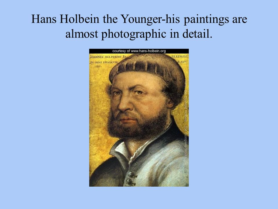Hans Holbein the Younger-his paintings are almost photographic in detail.