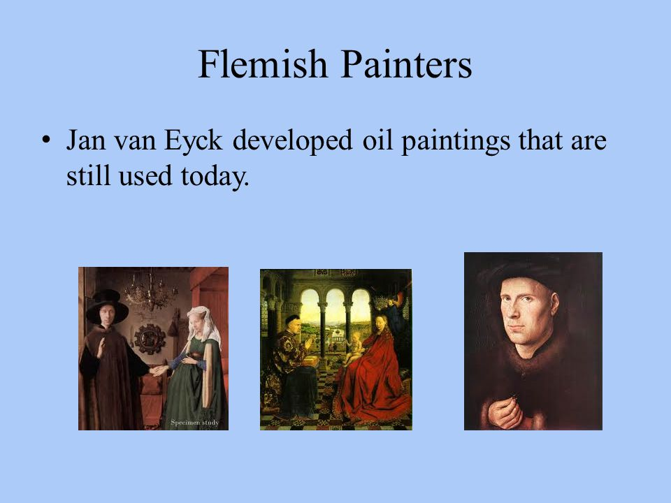 Flemish Painters Jan van Eyck developed oil paintings that are still used today.