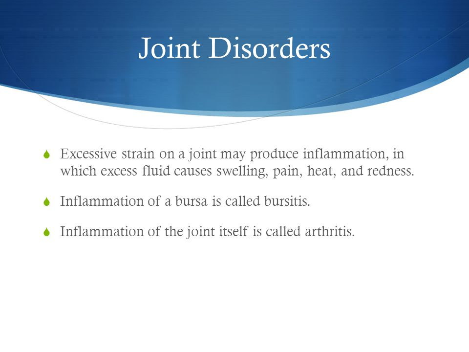 Joint Disorders Excessive strain on a joint may produce inflammation, in which excess fluid causes swelling, pain, heat, and redness.