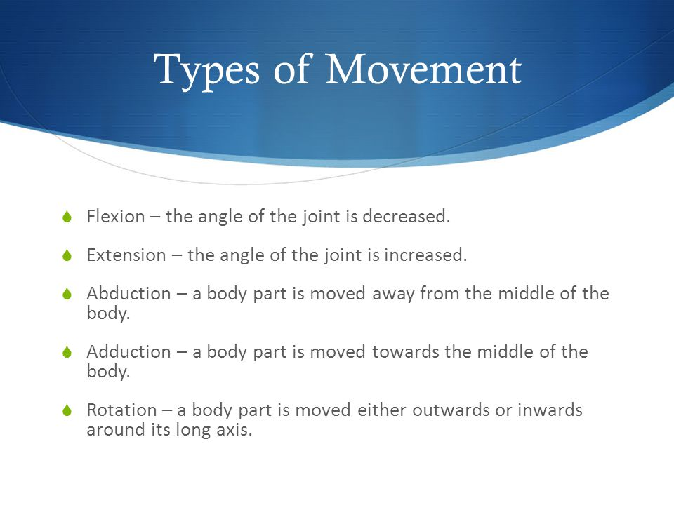 Types of Movement Flexion – the angle of the joint is decreased.