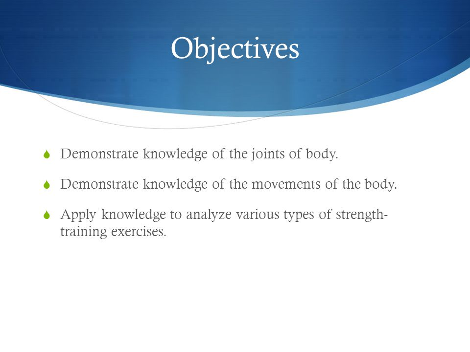 Objectives Demonstrate knowledge of the joints of body.