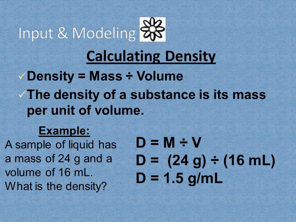 Input & Modeling Calculating Density D = M ÷ V D = (24 g) ÷ (16 mL)