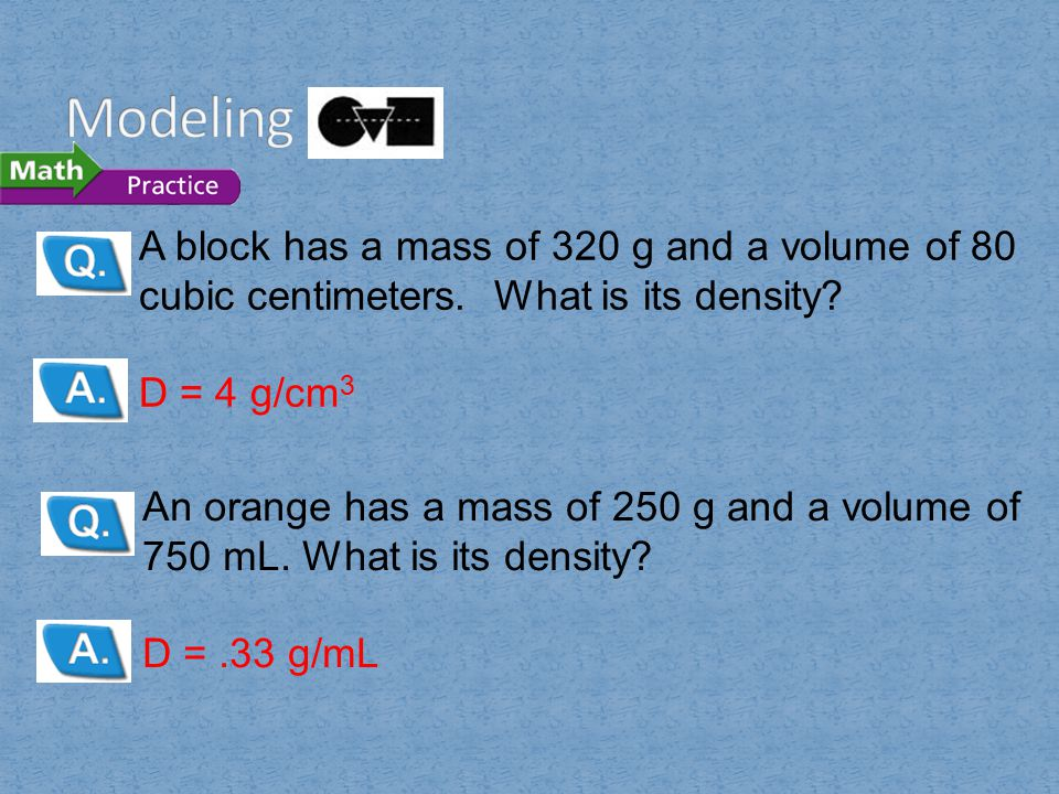 Modeling A block has a mass of 320 g and a volume of 80 cubic centimeters. What is its density D = 4 g/cm3.