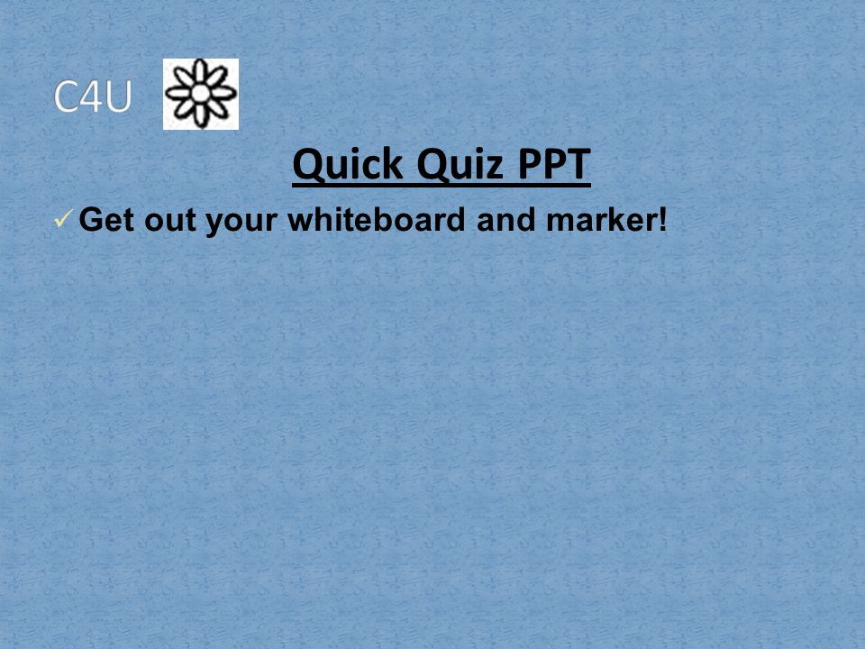 C4U Quick Quiz PPT Get out your whiteboard and marker!