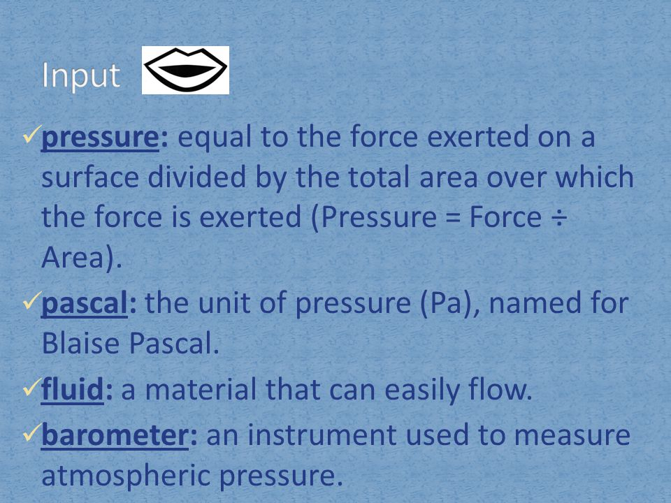 Input pressure: equal to the force exerted on a surface divided by the total area over which the force is exerted (Pressure = Force ÷ Area).