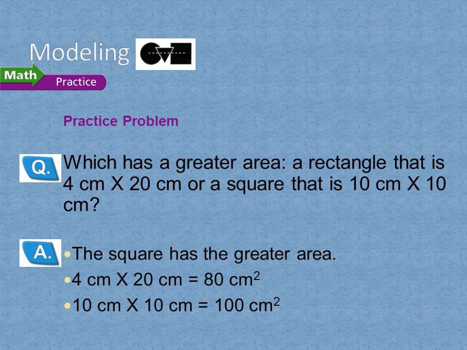 Modeling Practice Problem. Which has a greater area: a rectangle that is 4 cm X 20 cm or a square that is 10 cm X 10 cm