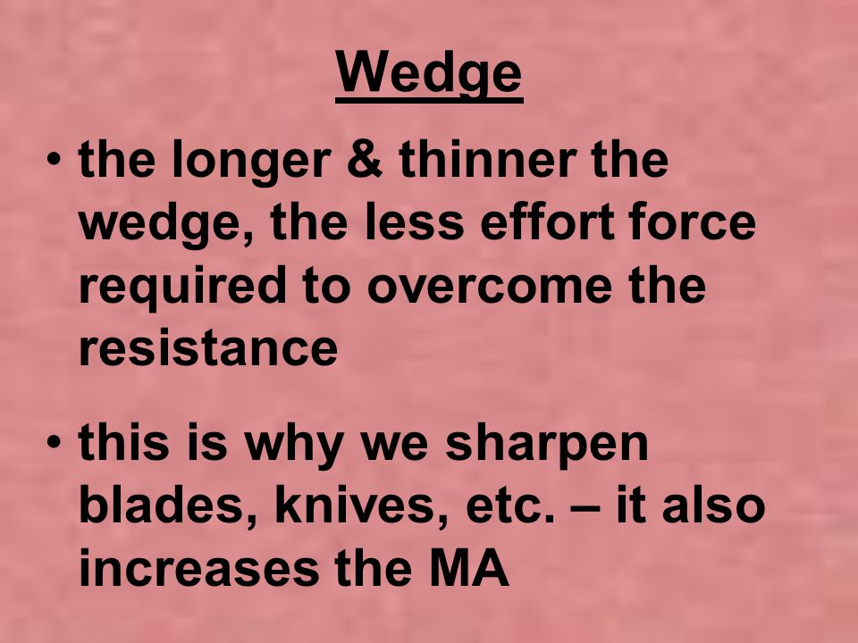 Wedge the longer & thinner the wedge, the less effort force required to overcome the resistance.
