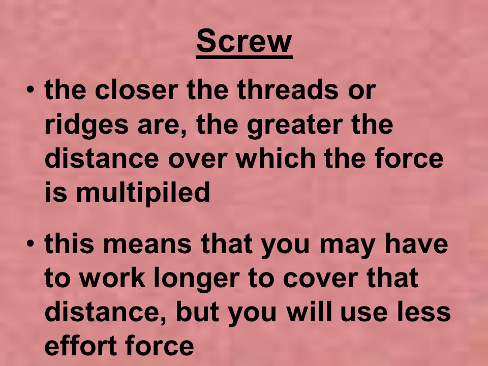 Screw the closer the threads or ridges are, the greater the distance over which the force is multipiled.
