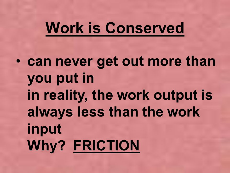 Work is Conserved can never get out more than you put in in reality, the work output is always less than the work input Why.