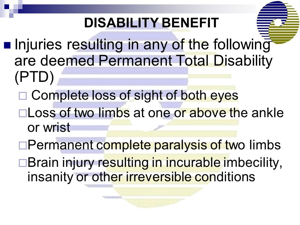 DISABILITY BENEFIT Injuries resulting in any of the following are deemed Permanent Total Disability (PTD)