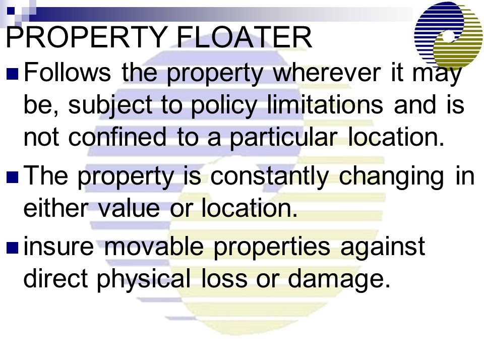 PROPERTY FLOATER Follows the property wherever it may be, subject to policy limitations and is not confined to a particular location.