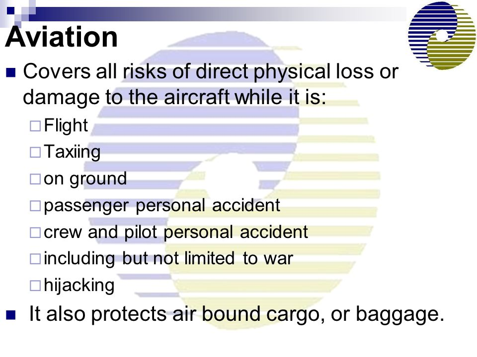 Aviation Covers all risks of direct physical loss or damage to the aircraft while it is: Flight. Taxiing.