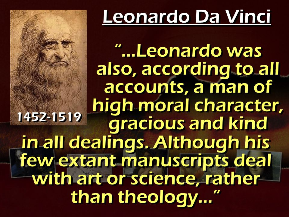 Leonardo Da Vinci …Leonardo was also, according to all accounts, a man of high moral character, gracious and kind.