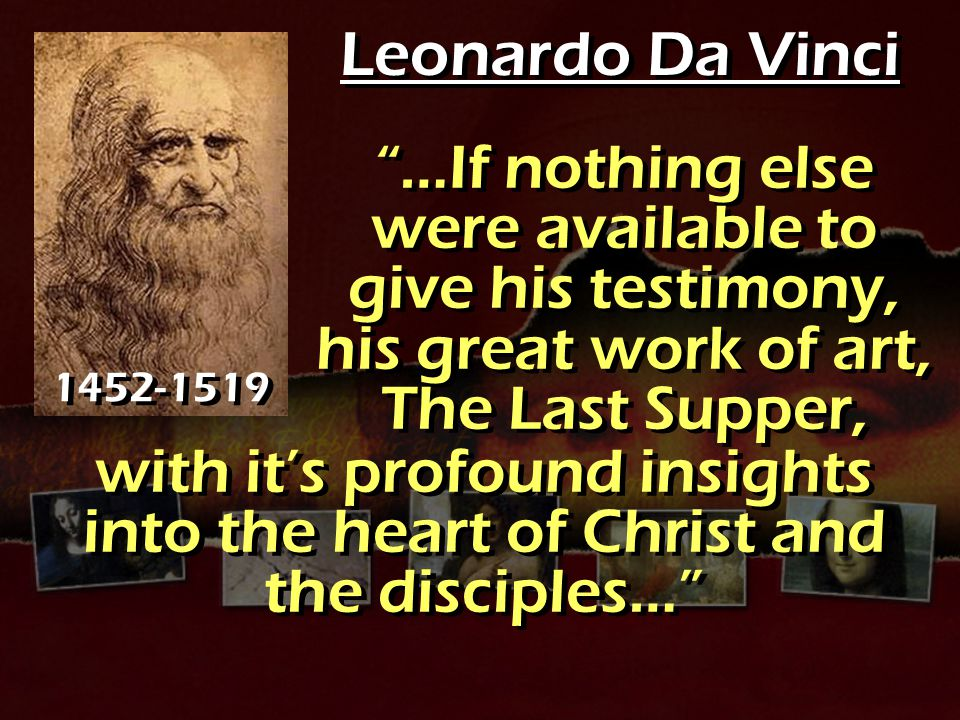 Leonardo Da Vinci …If nothing else were available to give his testimony, his great work of art, The Last Supper,