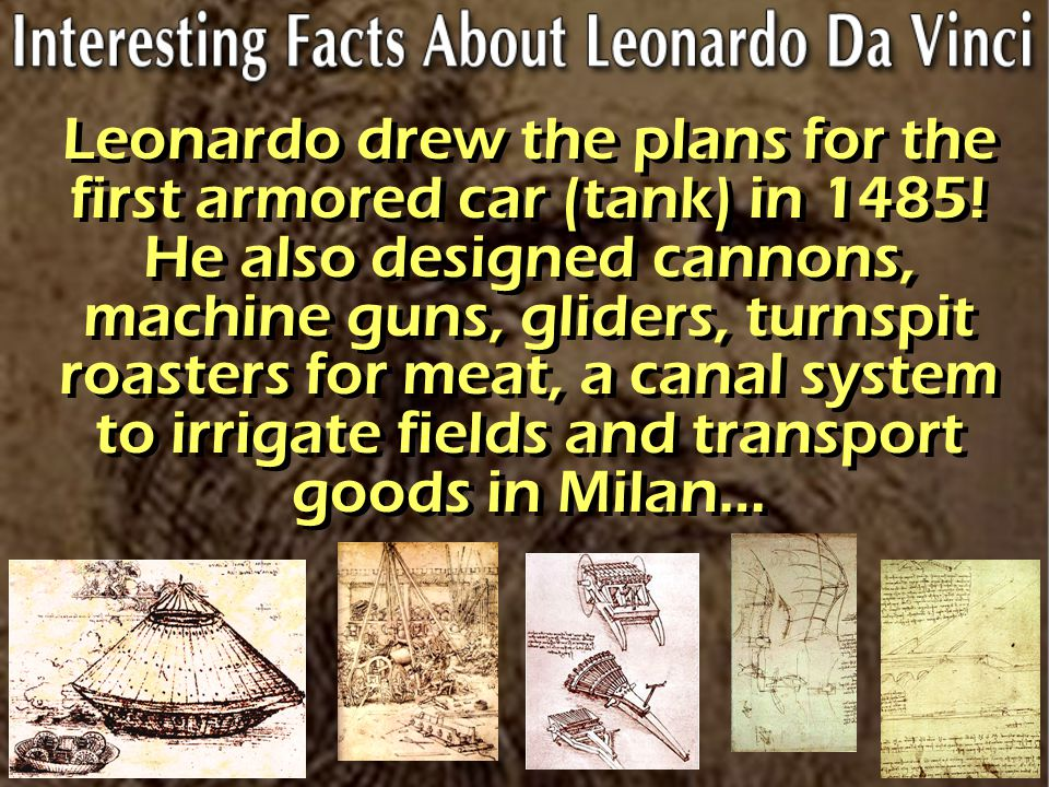 Leonardo drew the plans for the first armored car (tank) in 1485