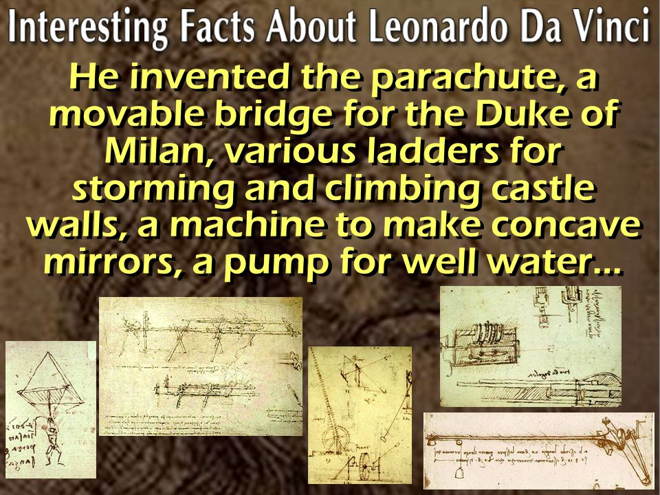 He invented the parachute, a movable bridge for the Duke of Milan, various ladders for storming and climbing castle walls, a machine to make concave mirrors, a pump for well water…