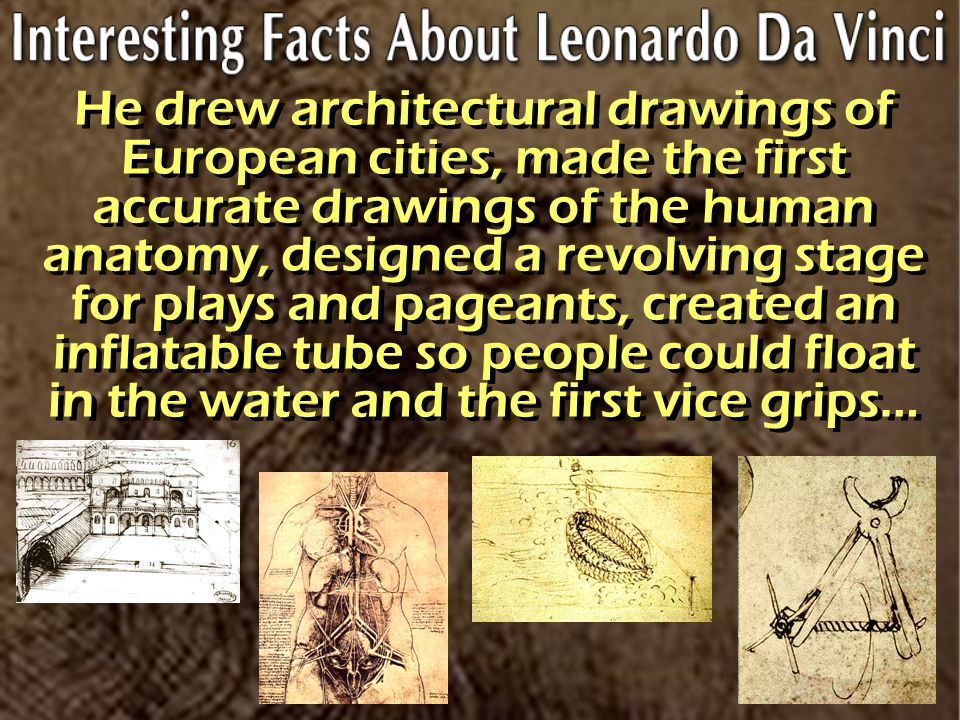 He drew architectural drawings of European cities, made the first accurate drawings of the human anatomy, designed a revolving stage for plays and pageants, created an inflatable tube so people could float in the water and the first vice grips…