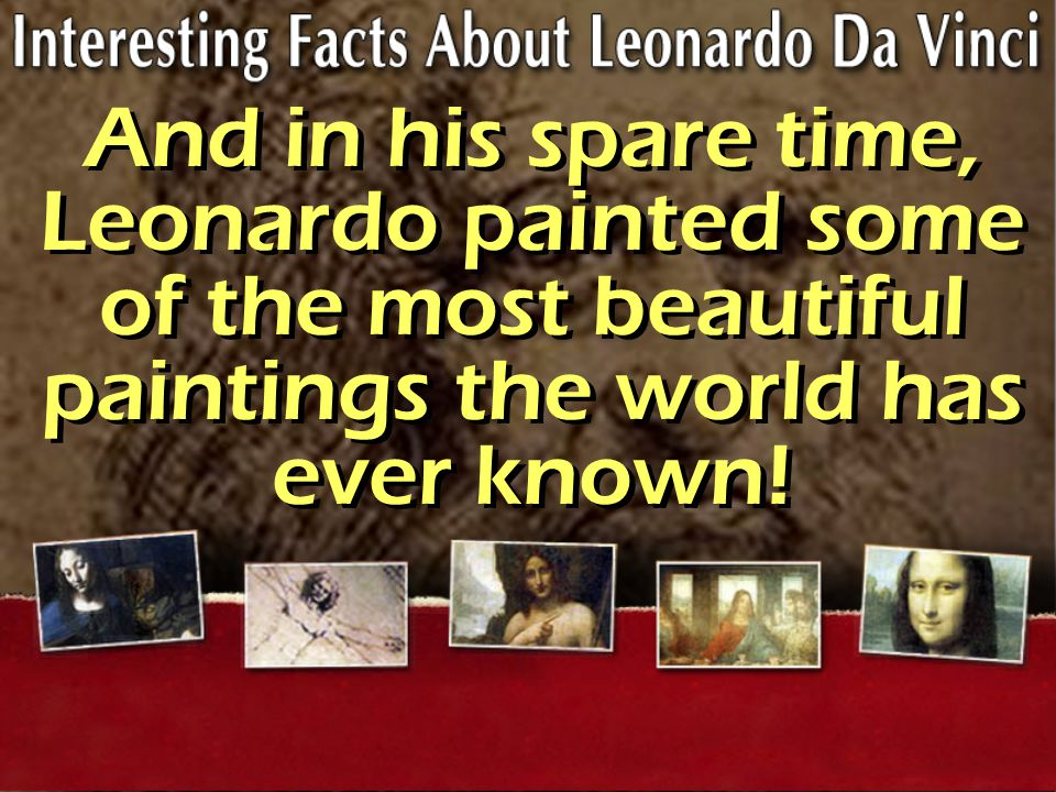 And in his spare time, Leonardo painted some of the most beautiful paintings the world has ever known!