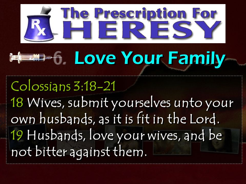 Love Your Family Colossians 3:18-21 18 Wives, submit yourselves unto your own husbands, as it is fit in the Lord.