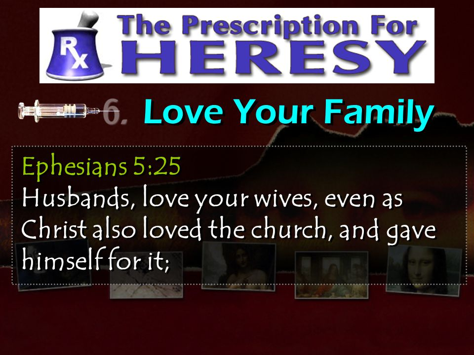 Love Your Family Ephesians 5:25 Husbands, love your wives, even as Christ also loved the church, and gave himself for it;