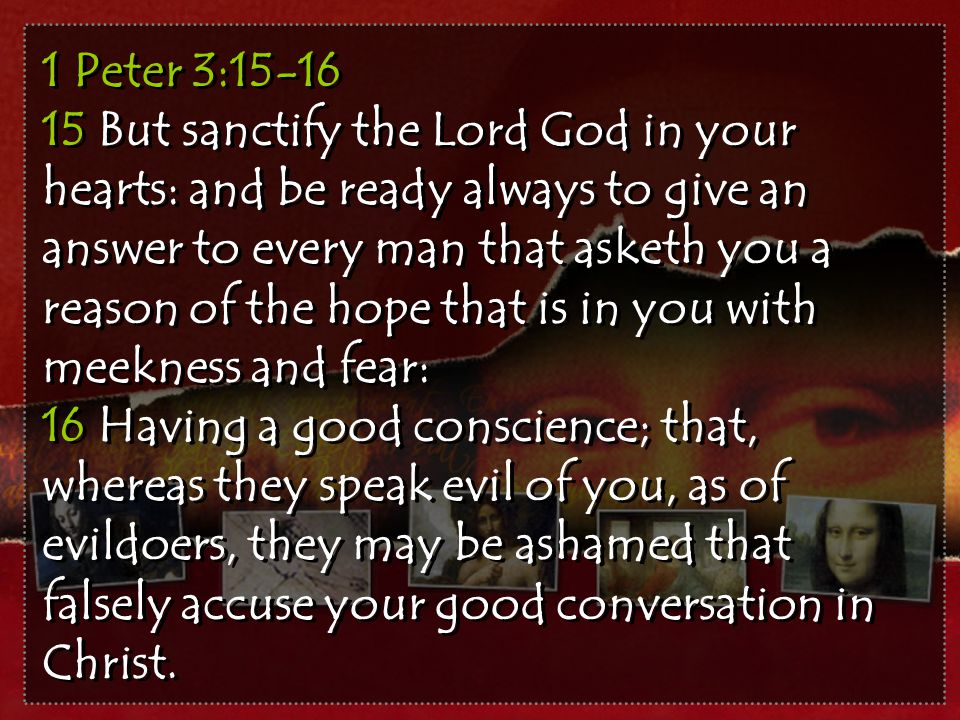 1 Peter 3:15-16 15 But sanctify the Lord God in your hearts: and be ready always to give an answer to every man that asketh you a reason of the hope that is in you with meekness and fear: