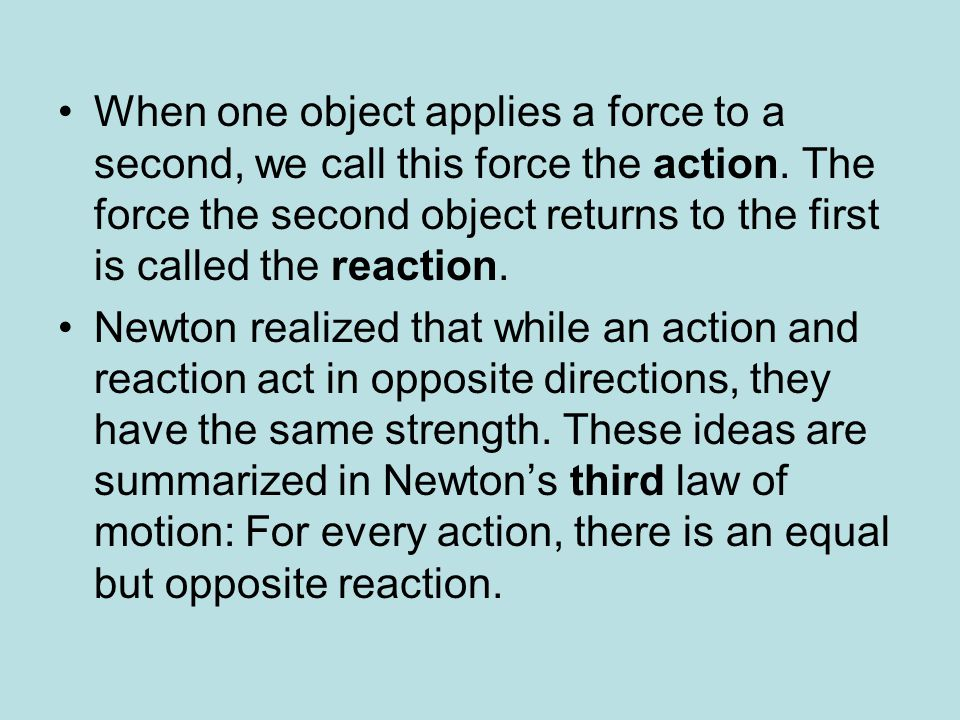 When one object applies a force to a second, we call this force the action. The force the second object returns to the first is called the reaction.