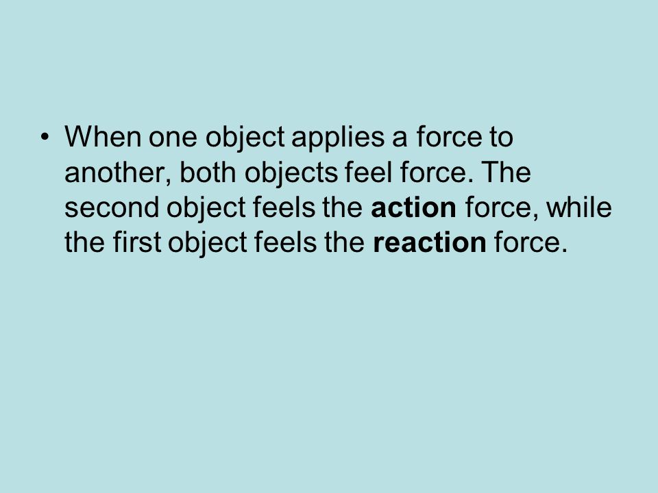 When one object applies a force to another, both objects feel force
