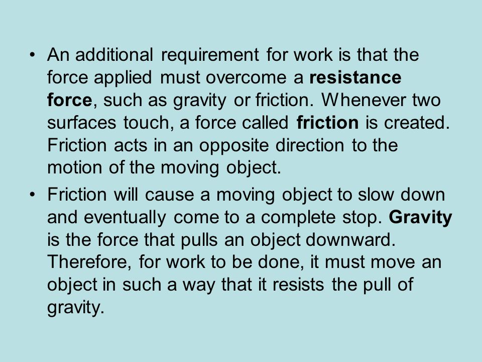 An additional requirement for work is that the force applied must overcome a resistance force, such as gravity or friction. Whenever two surfaces touch, a force called friction is created. Friction acts in an opposite direction to the motion of the moving object.