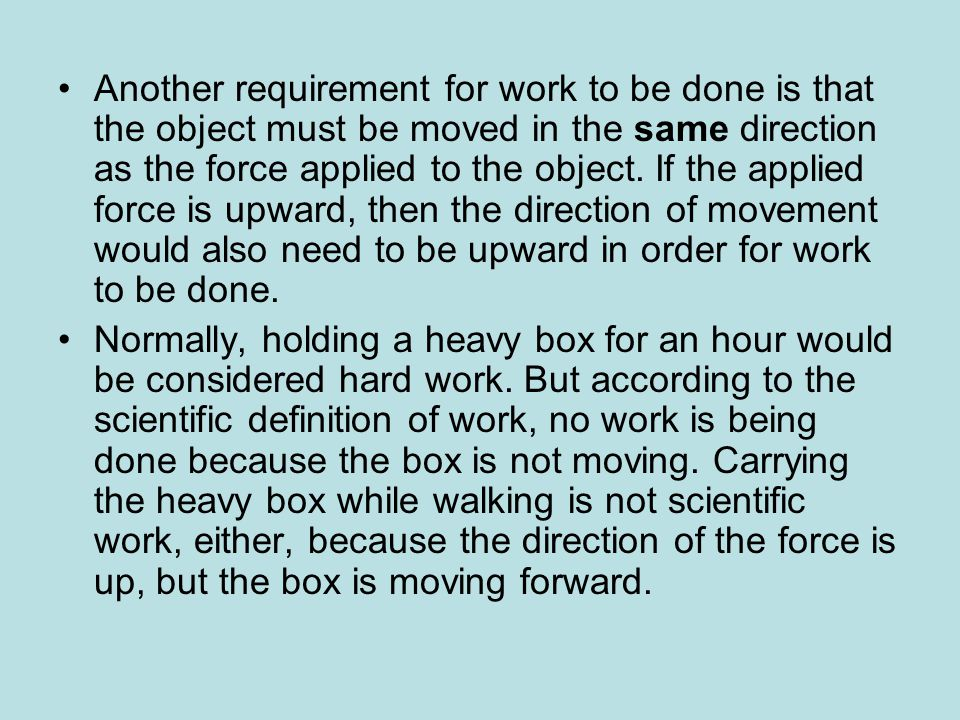 Another requirement for work to be done is that the object must be moved in the same direction as the force applied to the object. If the applied force is upward, then the direction of movement would also need to be upward in order for work to be done.