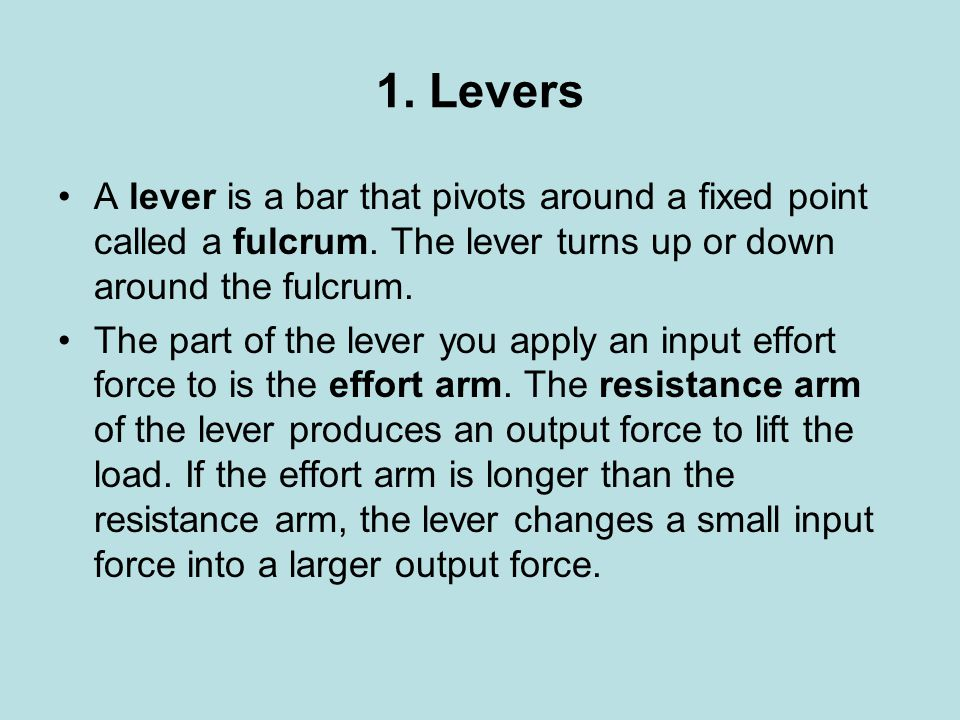 1. Levers A lever is a bar that pivots around a fixed point called a fulcrum. The lever turns up or down around the fulcrum.