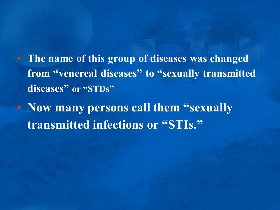 Now many persons call them sexually transmitted infections or STIs.