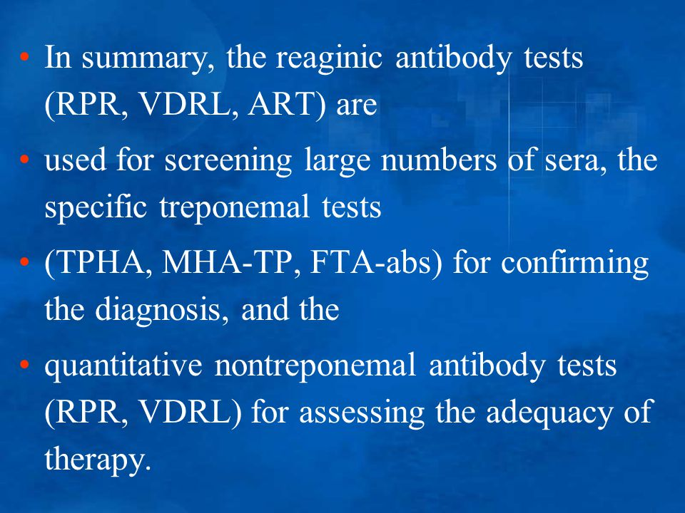 In summary, the reaginic antibody tests (RPR, VDRL, ART) are