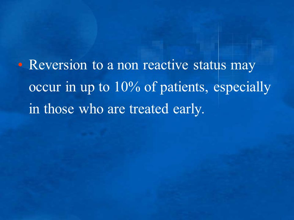 Reversion to a non reactive status may occur in up to 10% of patients, especially in those who are treated early.