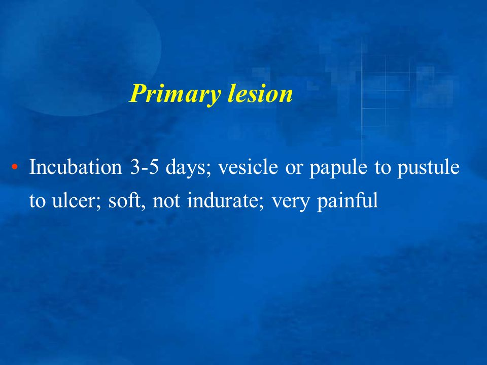 Primary lesion Incubation 3-5 days; vesicle or papule to pustule to ulcer; soft, not indurate; very painful.