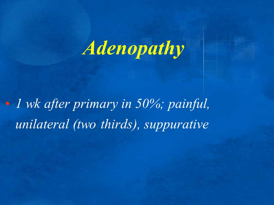 Adenopathy 1 wk after primary in 50%; painful, unilateral (two thirds), suppurative