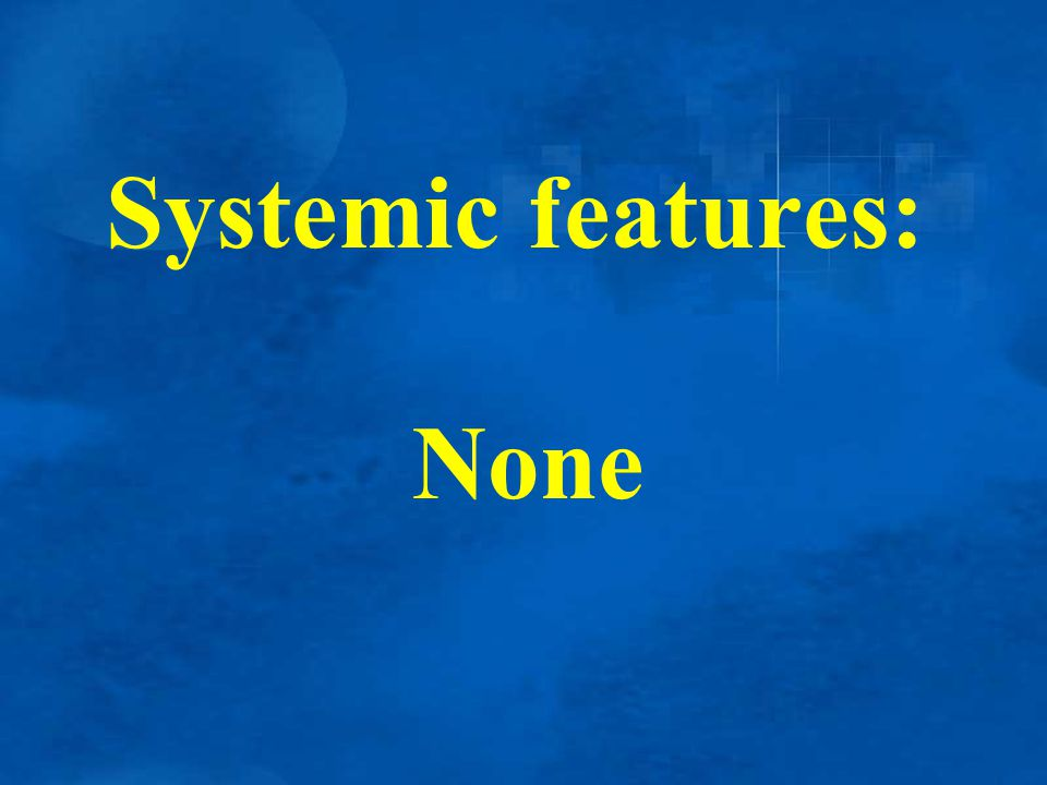 Systemic features: None