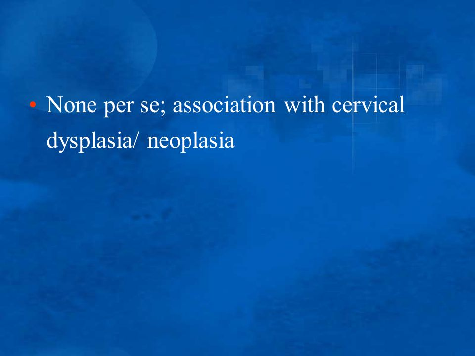 None per se; association with cervical dysplasia/ neoplasia