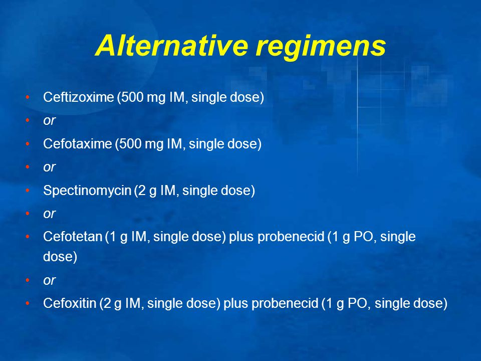 Alternative regimens Ceftizoxime (500 mg IM, single dose) or