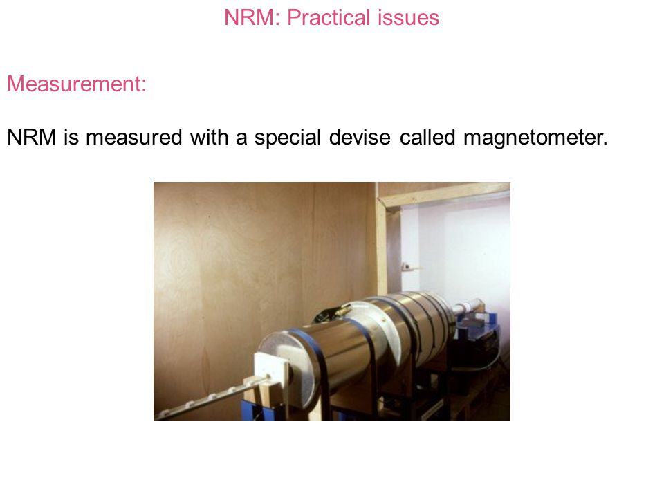 NRM: Practical issues Measurement: NRM is measured with a special devise called magnetometer.
