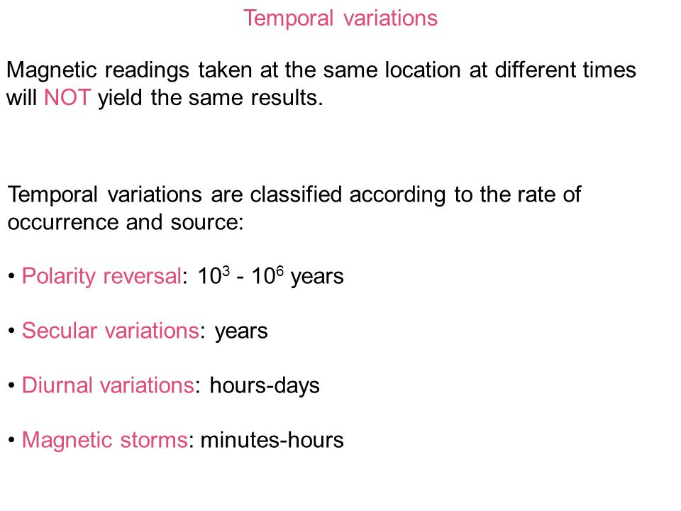Temporal variations Magnetic readings taken at the same location at different times will NOT yield the same results.