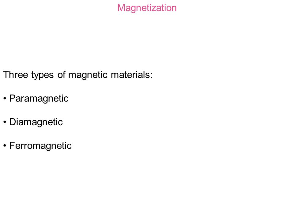 Magnetization Three types of magnetic materials: Paramagnetic Diamagnetic Ferromagnetic